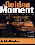 The Golden Moment: Recording Secrets of the Pros by Keith Hatschek