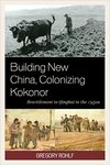 Building New China, Colonizing Kokonor: Agricultural Resettlement to Qinghai in the 1950s by Gregory Rohlf