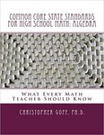 Common Core State Standards for High School Math: Algebra.  What Every Math Teacher Should Know